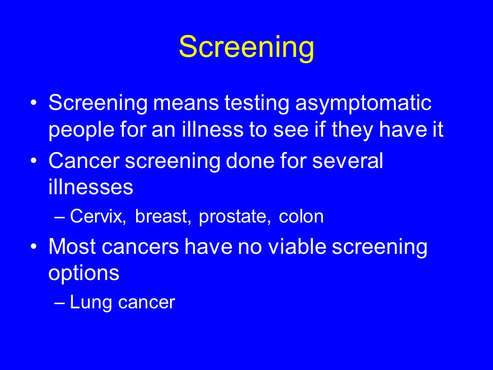 Screening Screening means testing asymptomatic people for an illness to see if they have it Cancer screening done for several illnesses –Cervix, breas