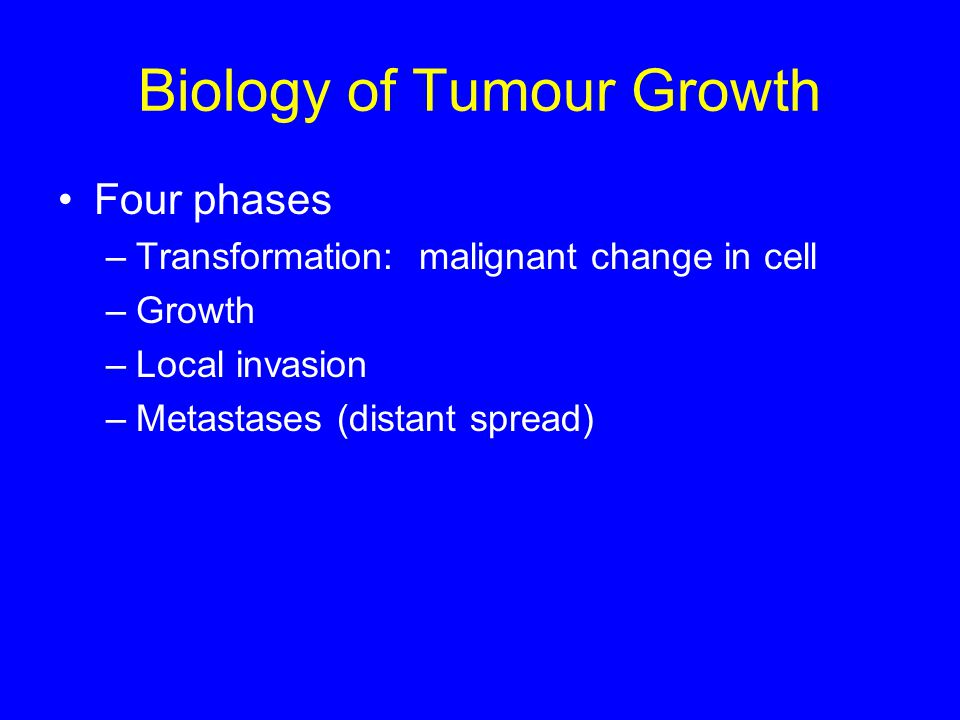 Biology of Tumour Growth Four phases –Transformation: malignant change in cell –Growth –Local invasion –Metastases (distant spread)