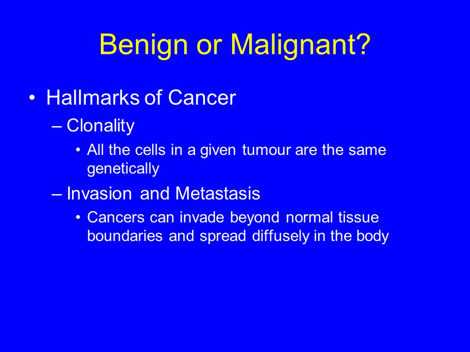 Benign or Malignant? Hallmarks of Cancer –Clonality All the cells in a given tumour are the same genetically –Invasion and Metastasis Cancers can inva