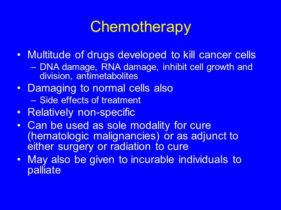 Chemotherapy Multitude of drugs developed to kill cancer cells –DNA damage, RNA damage, inhibit cell growth and division, antimetabolites Damaging to