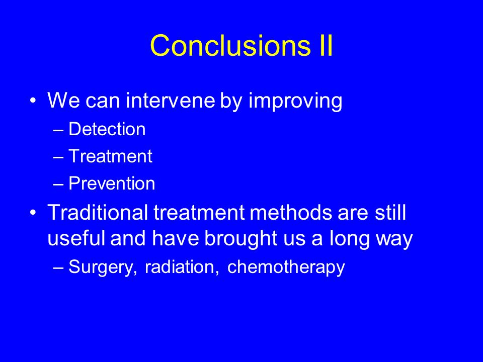 Conclusions II We can intervene by improving –Detection –Treatment –Prevention Traditional treatment methods are still useful and have brought us a lo