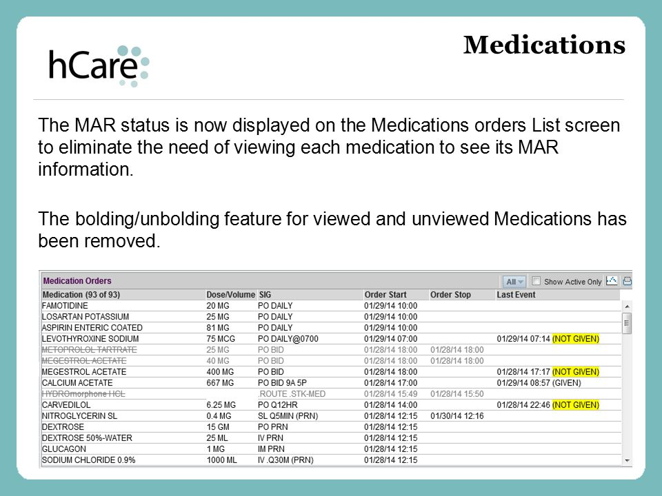 The MAR status is now displayed on the Medications orders List screen to eliminate the need of viewing each medication to see its MAR information. The