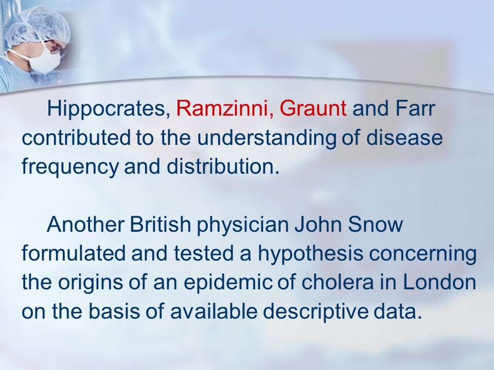 Hippocrates, Ramzinni, Graunt and Farr contributed to the understanding of disease frequency and distribution. Another British physician John Snow for