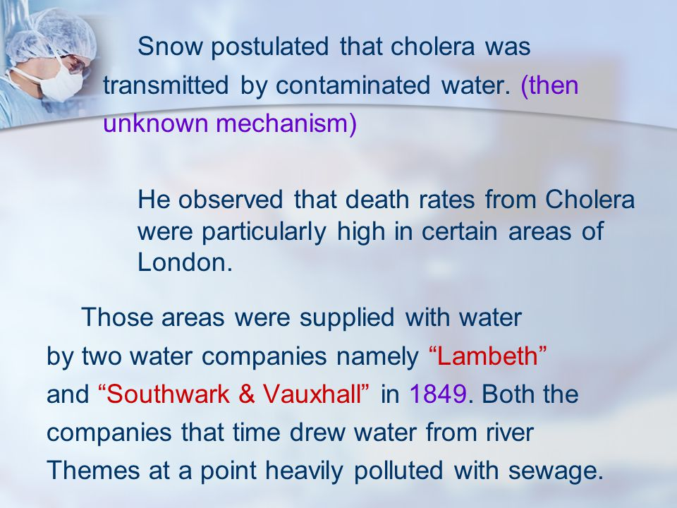 Snow postulated that cholera was transmitted by contaminated water. (then unknown mechanism) He observed that death rates from Cholera were particular