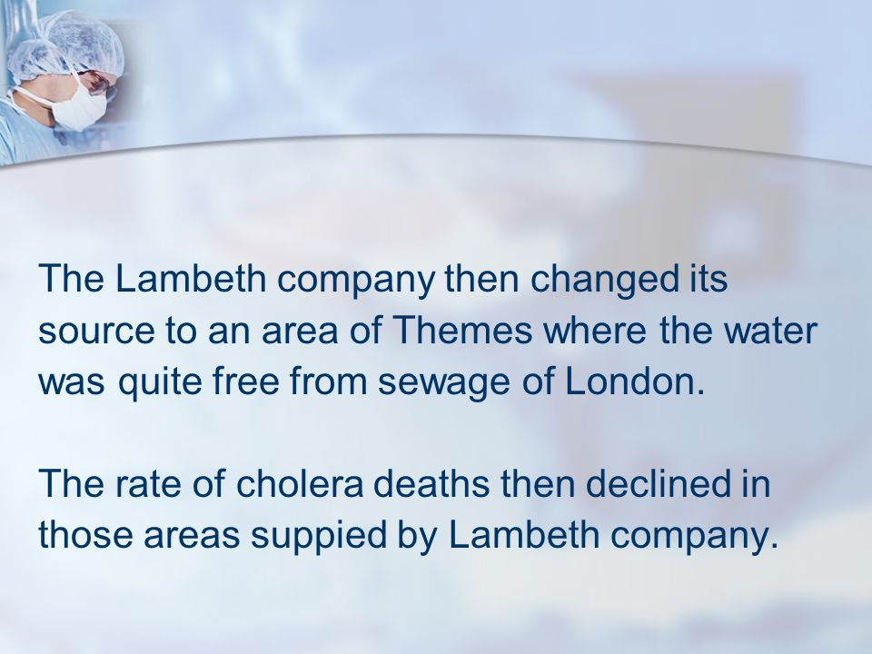 The Lambeth company then changed its source to an area of Themes where the water was quite free from sewage of London. The rate of cholera deaths then