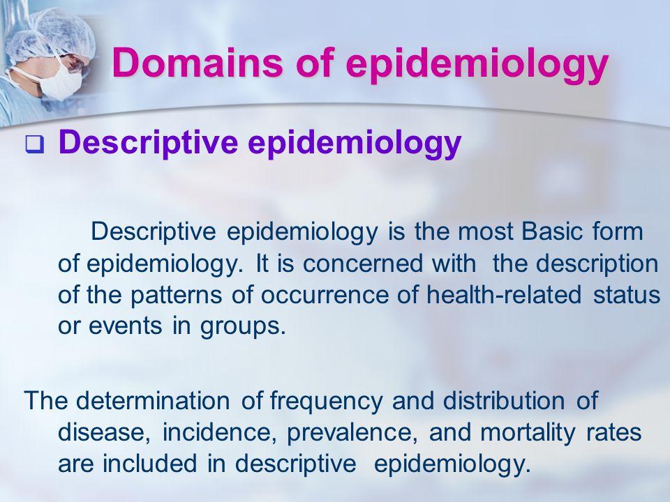 Domains of epidemiology   Descriptive epidemiology Descriptive epidemiology is the most Basic form of epidemiology. It is concerned withthe descript