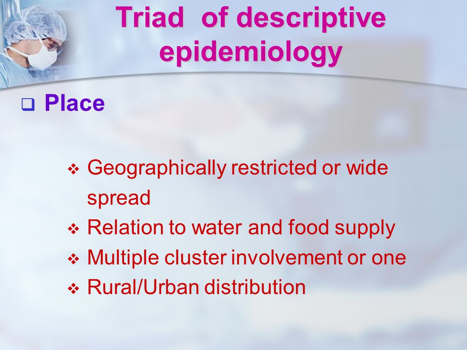   Place   Geographically restricted or wide spread   Relation to water and food supply   Multiple cluster involvement or one   Rural/Urban d
