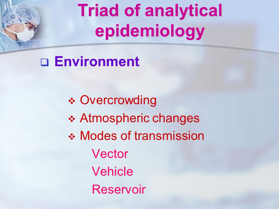   Environment   Overcrowding   Atmospheric changes   Modes of transmission Vector Vehicle Reservoir Triad of analytical epidemiology