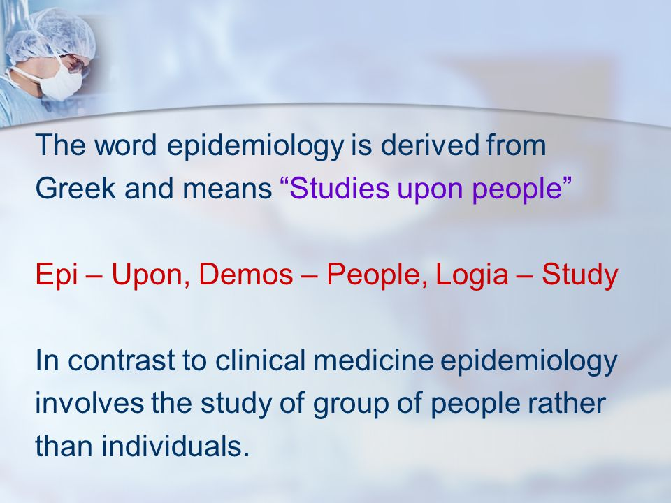 """The word epidemiology is derived from Greek and means """"Studies upon people"""" Epi – Upon, Demos – People, Logia – Study In contrast to clinical medicine"""