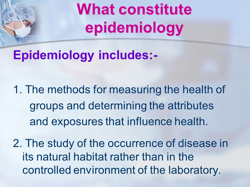 What constitute epidemiology Epidemiology includes:- 1. The methods for measuring the health of groups and determining the attributes and exposures th