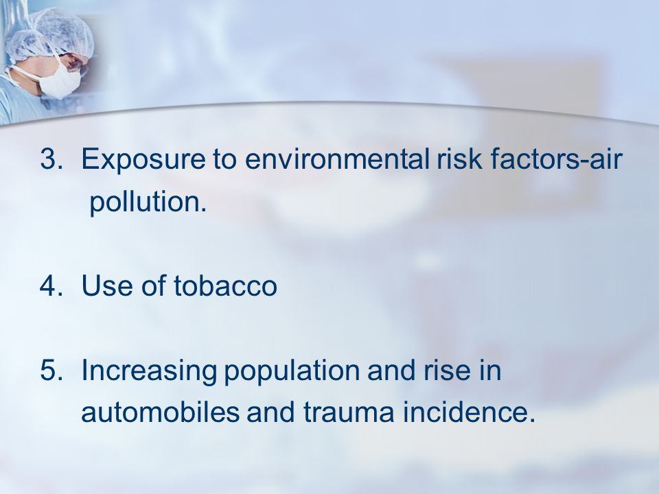 3.Exposure to environmental risk factors-air pollution. 4.Use of tobacco 5.Increasing population and rise in automobiles and trauma incidence.