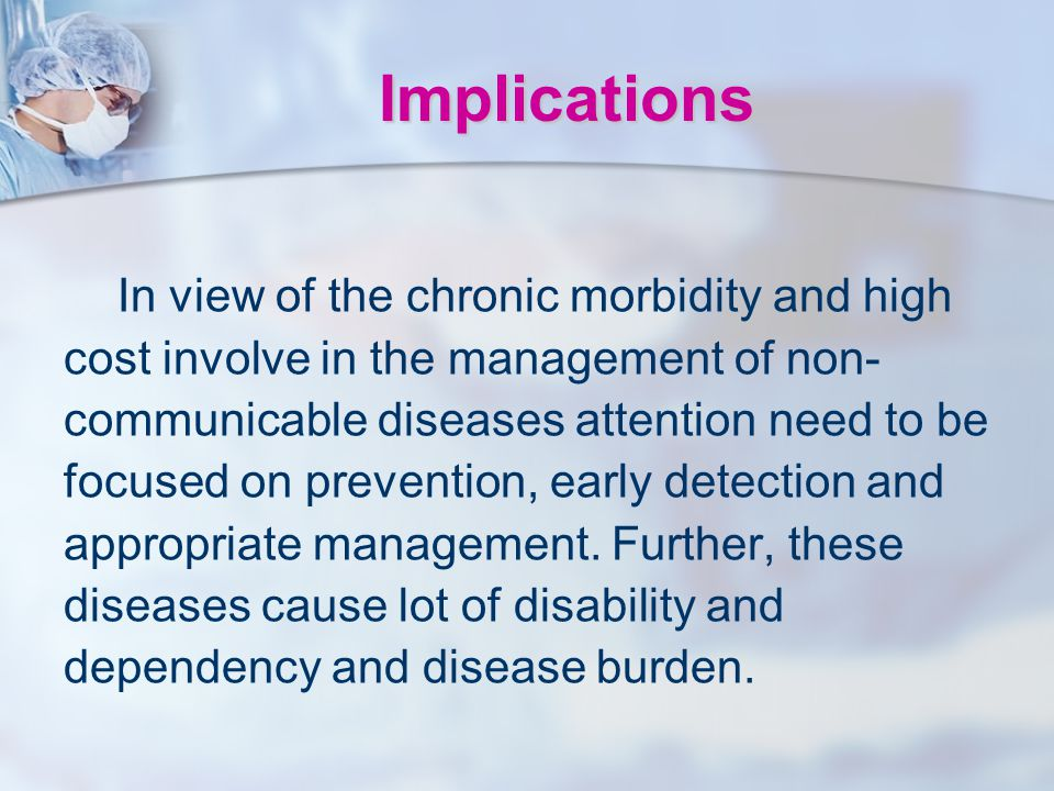 Implications In view of the chronic morbidity and high cost involve in the management of non- communicable diseases attention need to be focused on pr