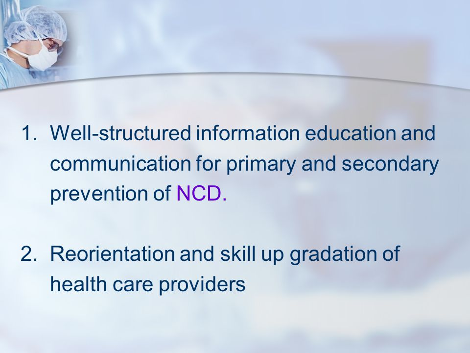 1.Well-structured information education and communication for primary and secondary prevention of NCD. 2.Reorientation and skill up gradation of healt