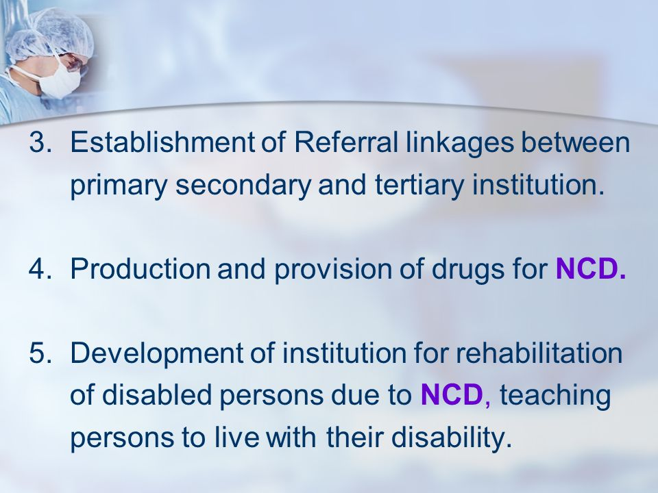 3.Establishment of Referral linkages between primary secondary and tertiary institution. 4.Production and provision of drugs for NCD. 5.Development of