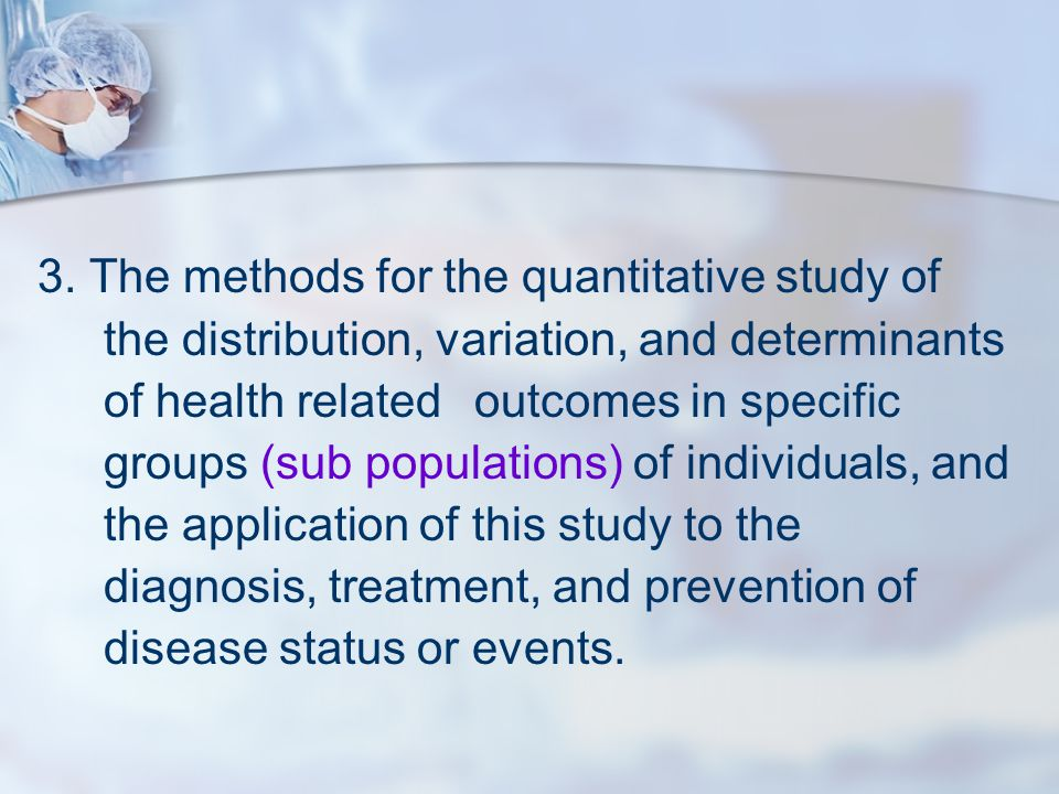 3. The methods for the quantitative study of the distribution, variation, and determinants of health related outcomes in specific groups (sub populati
