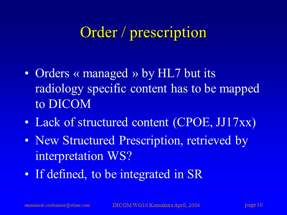 emmanuel.cordonnier@etiam.com DICOM WG10 Kamakura April, 2004 page 10 Order / prescription Orders « managed » by HL7 but its radiology specific content has to be mapped to DICOM Lack of structured content (CPOE, JJ17xx) New Structured Prescription, retrieved by interpretation WS.