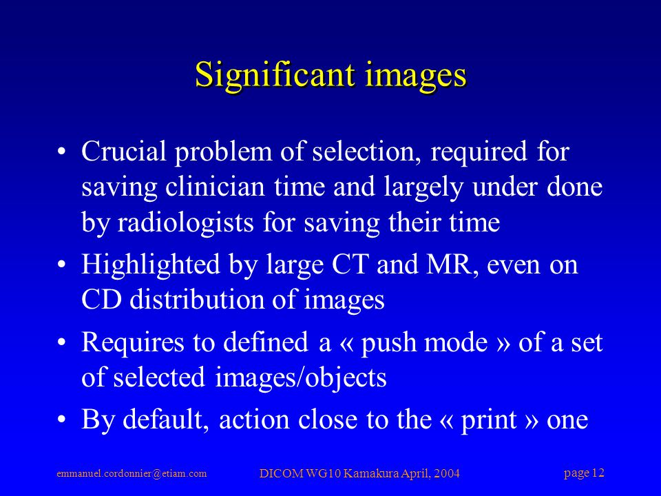 emmanuel.cordonnier@etiam.com DICOM WG10 Kamakura April, 2004 page 12 Significant images Crucial problem of selection, required for saving clinician t