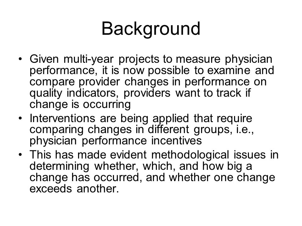 Background Given multi-year projects to measure physician performance, it is now possible to examine and compare provider changes in performance on quality indicators, providers want to track if change is occurring Interventions are being applied that require comparing changes in different groups, i.e., physician performance incentives This has made evident methodological issues in determining whether, which, and how big a change has occurred, and whether one change exceeds another.