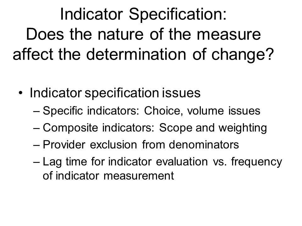 Indicator Specification: Does the nature of the measure affect the determination of change.