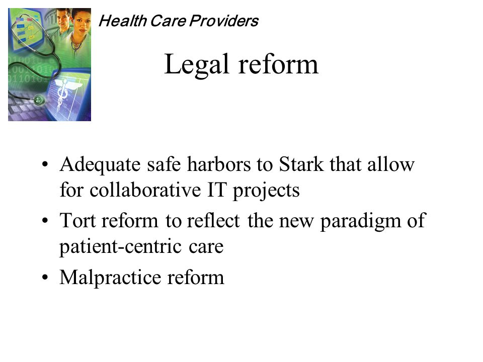Health Care Providers Legal reform Adequate safe harbors to Stark that allow for collaborative IT projects Tort reform to reflect the new paradigm of patient-centric care Malpractice reform