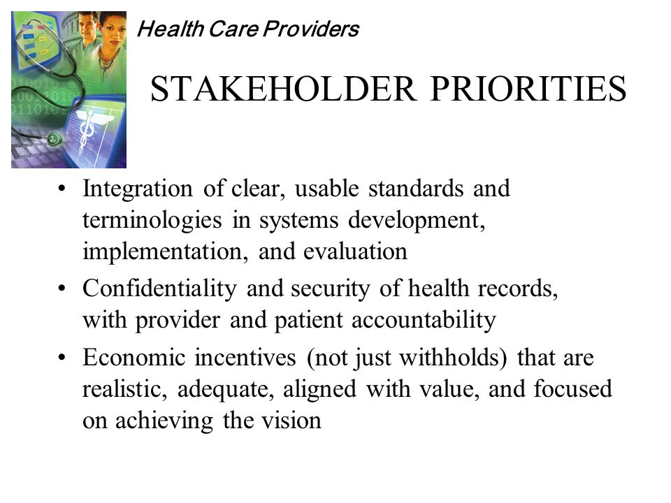 Health Care Providers STAKEHOLDER PRIORITIES Integration of clear, usable standards and terminologies in systems development, implementation, and evaluation Confidentiality and security of health records, with provider and patient accountability Economic incentives (not just withholds) that are realistic, adequate, aligned with value, and focused on achieving the vision