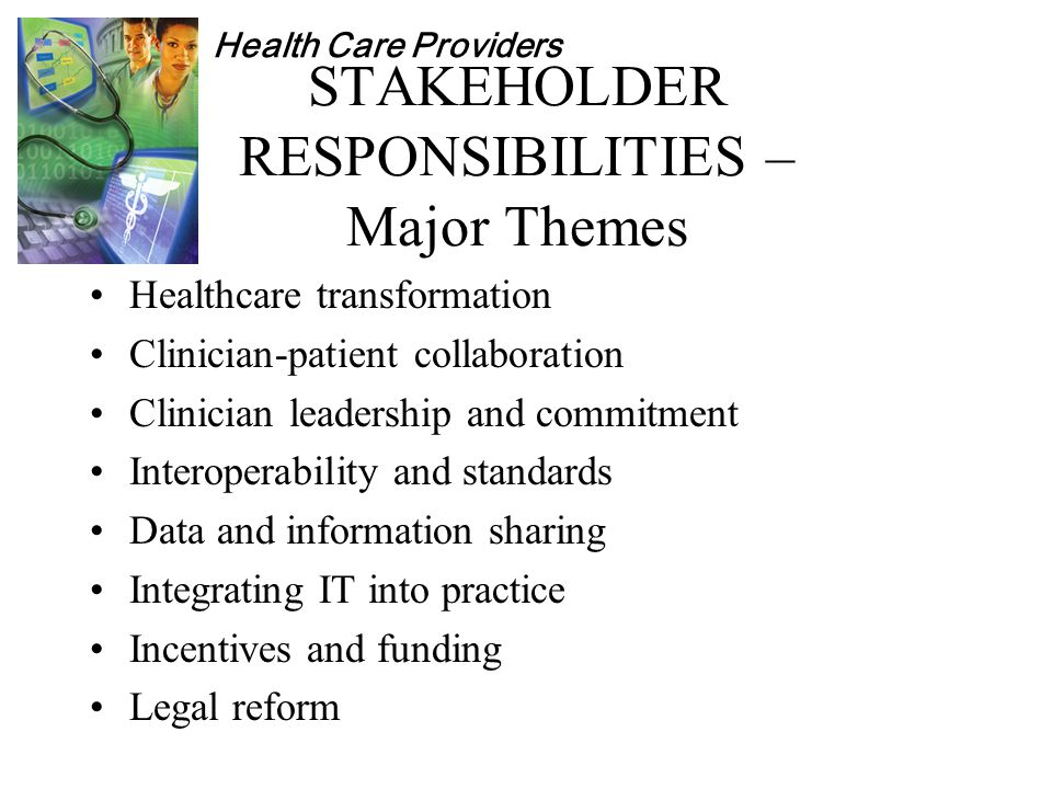 Health Care Providers STAKEHOLDER RESPONSIBILITIES – Major Themes Healthcare transformation Clinician-patient collaboration Clinician leadership and commitment Interoperability and standards Data and information sharing Integrating IT into practice Incentives and funding Legal reform
