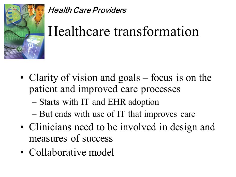 Health Care Providers Healthcare transformation Clarity of vision and goals – focus is on the patient and improved care processes –Starts with IT and EHR adoption –But ends with use of IT that improves care Clinicians need to be involved in design and measures of success Collaborative model