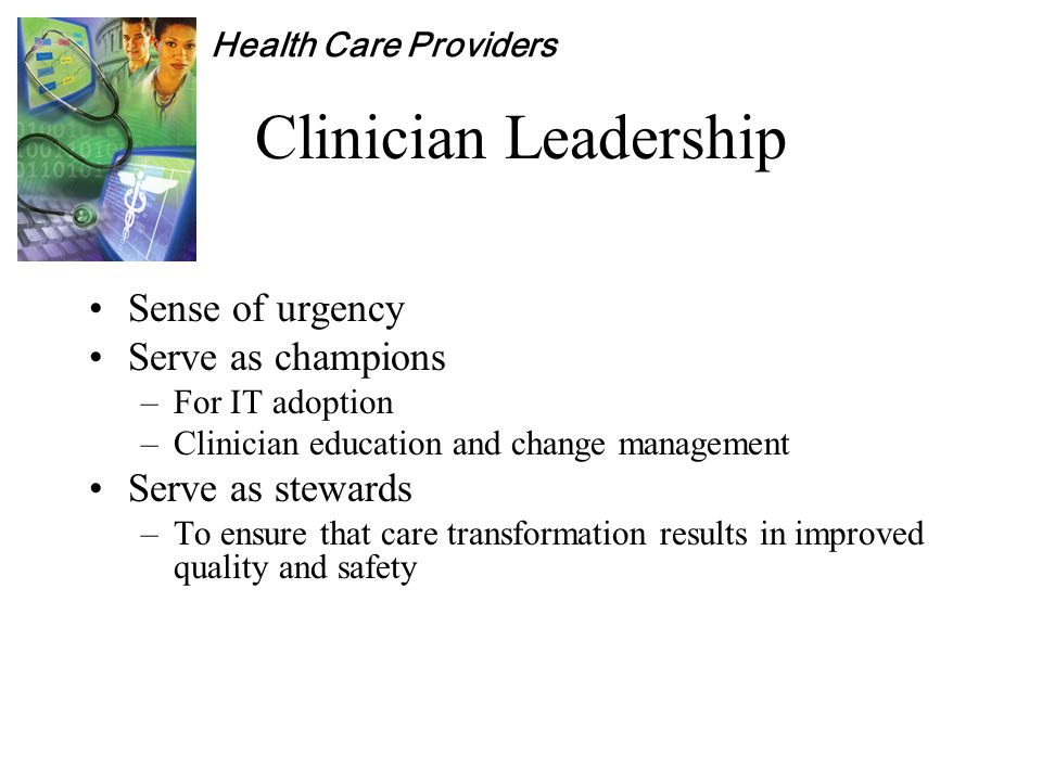 Health Care Providers Clinician Leadership Sense of urgency Serve as champions –For IT adoption –Clinician education and change management Serve as stewards –To ensure that care transformation results in improved quality and safety
