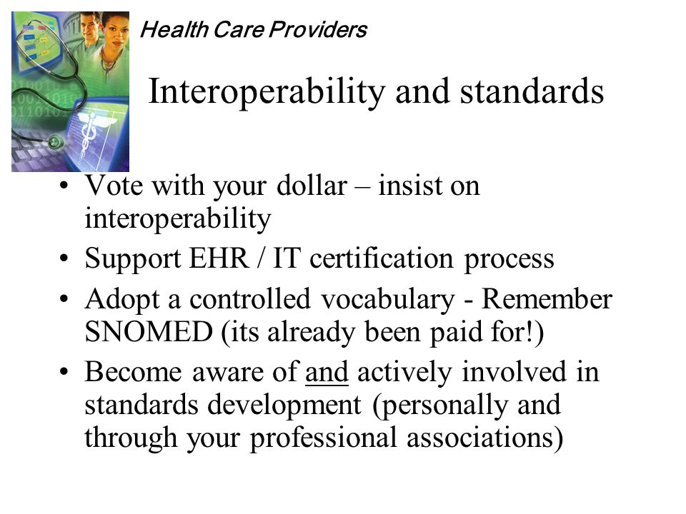 Health Care Providers Interoperability and standards Vote with your dollar – insist on interoperability Support EHR / IT certification process Adopt a controlled vocabulary - Remember SNOMED (its already been paid for!) Become aware of and actively involved in standards development (personally and through your professional associations)