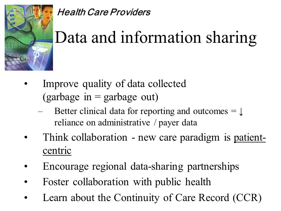 Health Care Providers Data and information sharing Improve quality of data collected (garbage in = garbage out) –Better clinical data for reporting and outcomes = ↓ reliance on administrative / payer data Think collaboration - new care paradigm is patient- centric Encourage regional data-sharing partnerships Foster collaboration with public health Learn about the Continuity of Care Record (CCR)