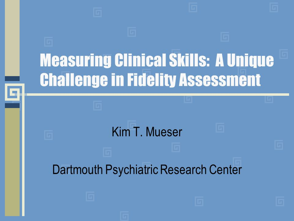 Measuring Clinical Skills: A Unique Challenge in Fidelity Assessment Kim T.