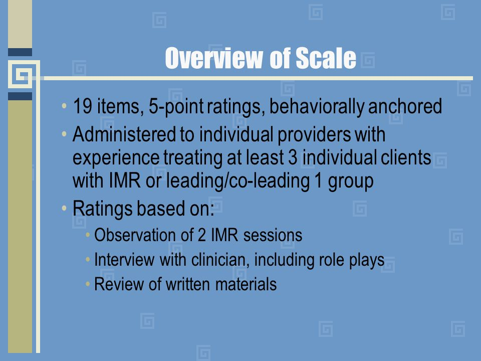 Overview of Scale 19 items, 5-point ratings, behaviorally anchored Administered to individual providers with experience treating at least 3 individual clients with IMR or leading/co-leading 1 group Ratings based on: Observation of 2 IMR sessions Interview with clinician, including role plays Review of written materials
