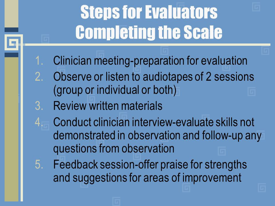 Steps for Evaluators Completing the Scale 1.Clinician meeting-preparation for evaluation 2.Observe or listen to audiotapes of 2 sessions (group or individual or both) 3.Review written materials 4.Conduct clinician interview-evaluate skills not demonstrated in observation and follow-up any questions from observation 5.Feedback session-offer praise for strengths and suggestions for areas of improvement