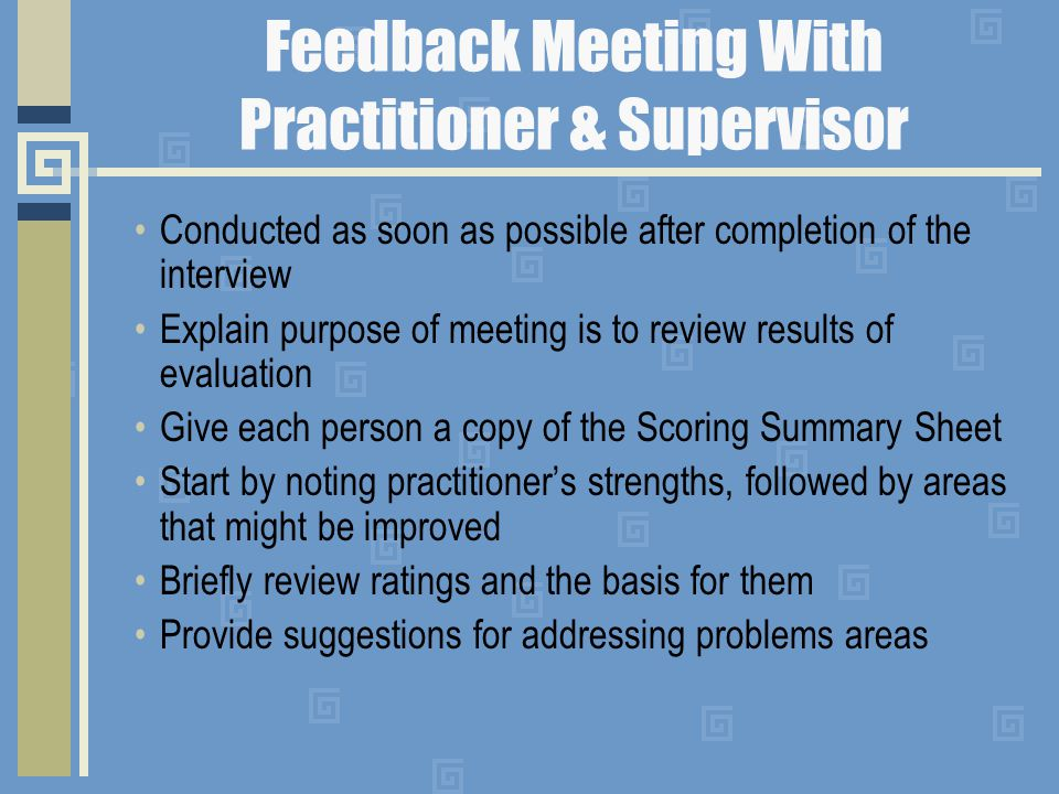 Feedback Meeting With Practitioner & Supervisor Conducted as soon as possible after completion of the interview Explain purpose of meeting is to review results of evaluation Give each person a copy of the Scoring Summary Sheet Start by noting practitioner's strengths, followed by areas that might be improved Briefly review ratings and the basis for them Provide suggestions for addressing problems areas