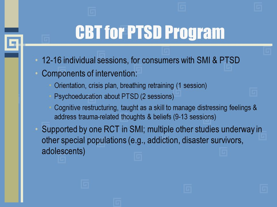 CBT for PTSD Program 12-16 individual sessions, for consumers with SMI & PTSD Components of intervention: Orientation, crisis plan, breathing retraining (1 session) Psychoeducation about PTSD (2 sessions) Cognitive restructuring, taught as a skill to manage distressing feelings & address trauma-related thoughts & beliefs (9-13 sessions) Supported by one RCT in SMI; multiple other studies underway in other special populations (e.g., addiction, disaster survivors, adolescents)