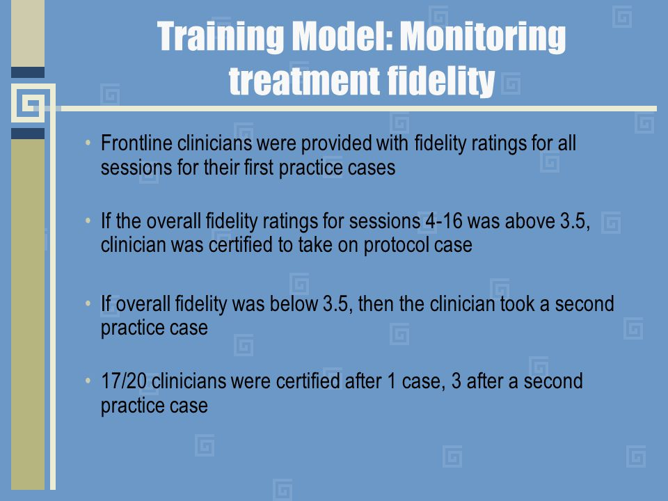 Training Model: Monitoring treatment fidelity Frontline clinicians were provided with fidelity ratings for all sessions for their first practice cases If the overall fidelity ratings for sessions 4-16 was above 3.5, clinician was certified to take on protocol case If overall fidelity was below 3.5, then the clinician took a second practice case 17/20 clinicians were certified after 1 case, 3 after a second practice case