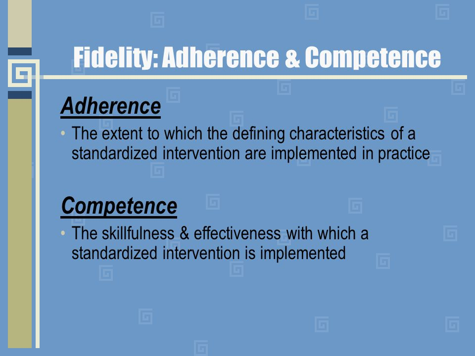 Fidelity: Adherence & Competence Adherence The extent to which the defining characteristics of a standardized intervention are implemented in practice Competence The skillfulness & effectiveness with which a standardized intervention is implemented