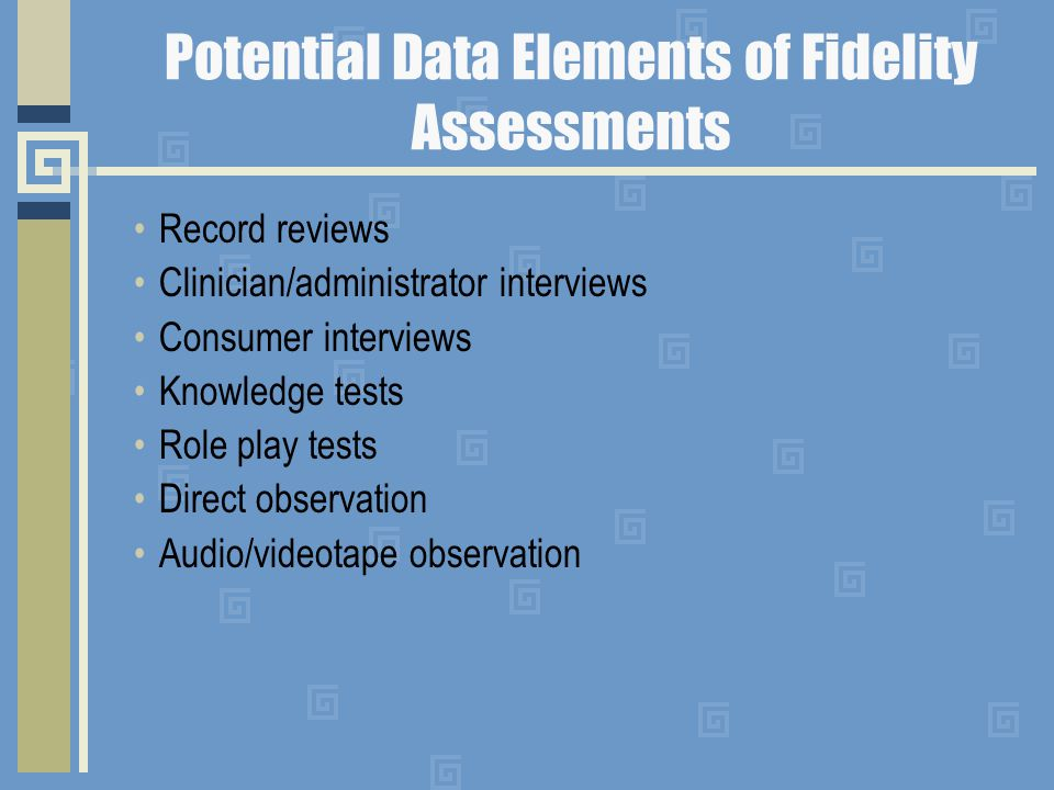 Potential Data Elements of Fidelity Assessments Record reviews Clinician/administrator interviews Consumer interviews Knowledge tests Role play tests Direct observation Audio/videotape observation