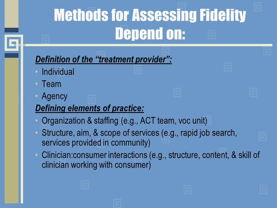 Methods for Assessing Fidelity Depend on: Definition of the treatment provider : Individual Team Agency Defining elements of practice: Organization & staffing (e.g., ACT team, voc unit) Structure, aim, & scope of services (e.g., rapid job search, services provided in community) Clinician:consumer interactions (e.g., structure, content, & skill of clinician working with consumer)