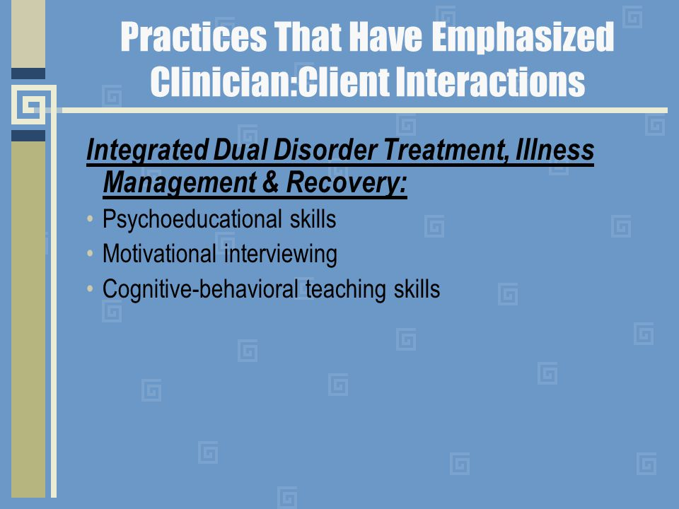 Practices That Have Emphasized Clinician:Client Interactions Integrated Dual Disorder Treatment, Illness Management & Recovery: Psychoeducational skills Motivational interviewing Cognitive-behavioral teaching skills