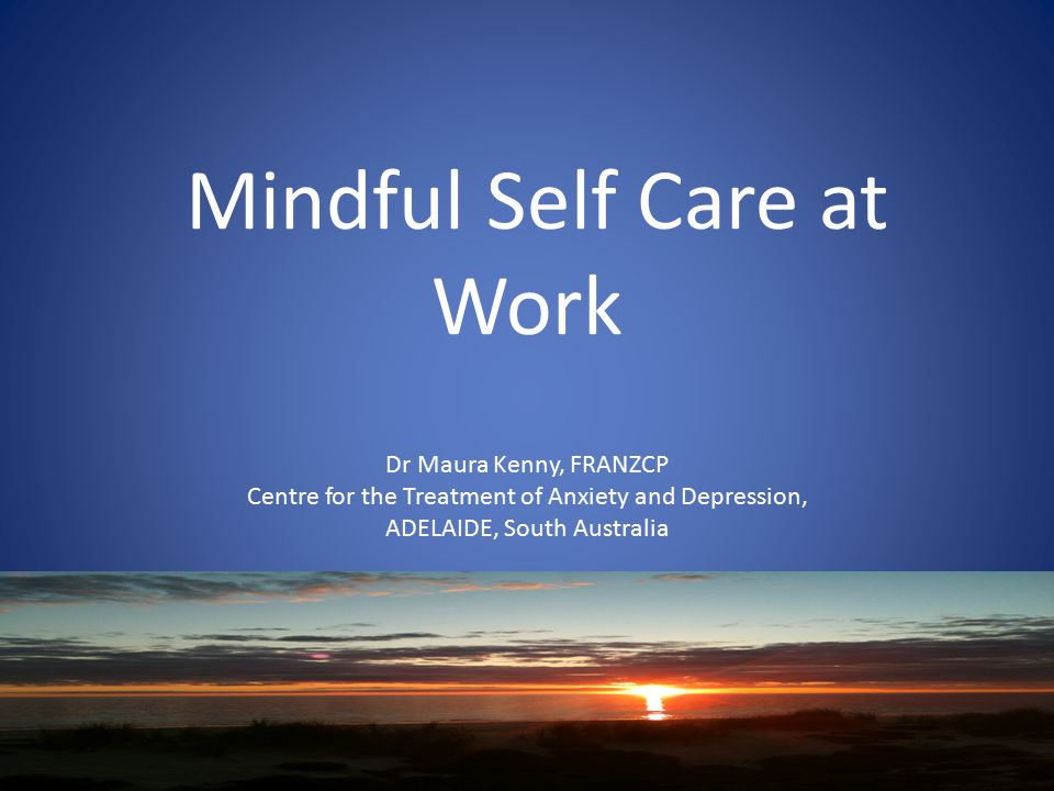 Mindful Self Care at Work Dr Maura Kenny, FRANZCP Centre for the Treatment of Anxiety and Depression, ADELAIDE, South Australia