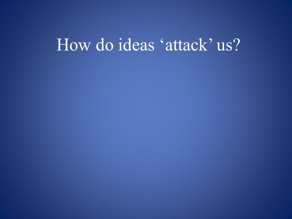 How do ideas 'attack' us?