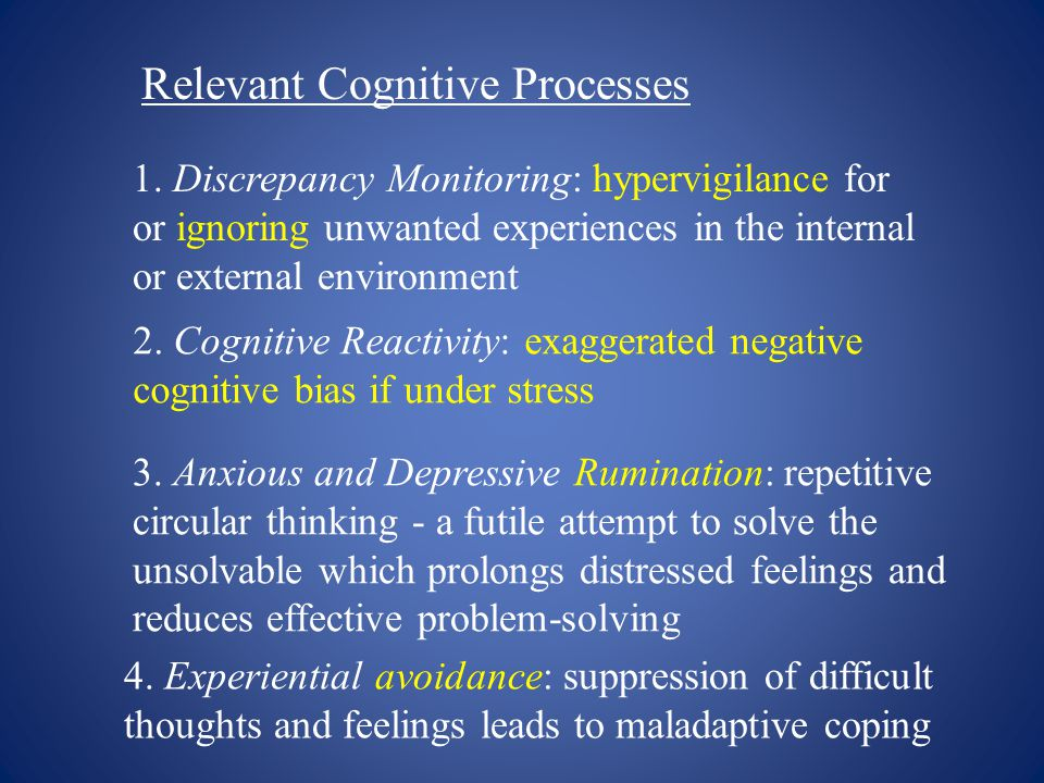 Relevant Cognitive Processes 1. Discrepancy Monitoring: hypervigilance for or ignoring unwanted experiences in the internal or external environment 2.