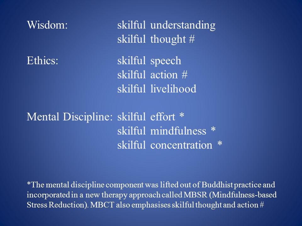 Wisdom:skilful understanding skilful thought # Ethics:skilful speech skilful action # skilful livelihood Mental Discipline:skilful effort * skilful mindfulness * skilful concentration * *The mental discipline component was lifted out of Buddhist practice and incorporated in a new therapy approach called MBSR (Mindfulness-based Stress Reduction).