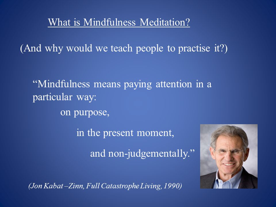 "What is Mindfulness Meditation? (And why would we teach people to practise it?) ""Mindfulness means paying attention in a particular way: on purpose, i"