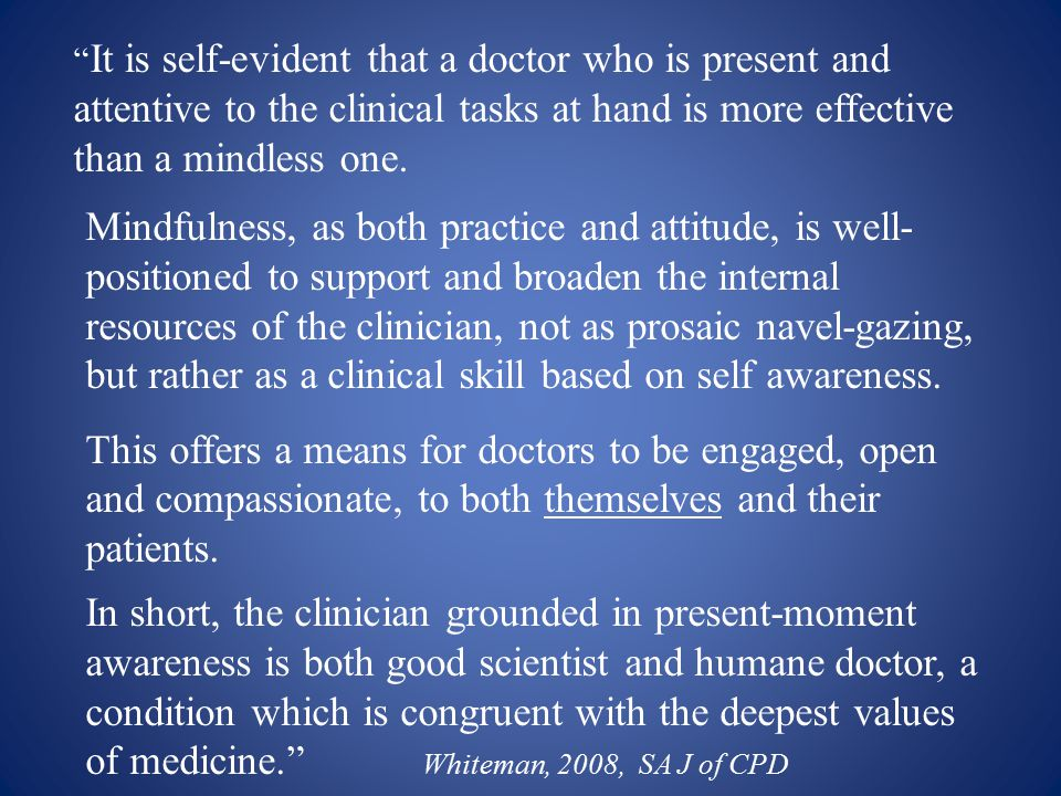""" It is self-evident that a doctor who is present and attentive to the clinical tasks at hand is more effective than a mindless one. Mindfulness, as b"