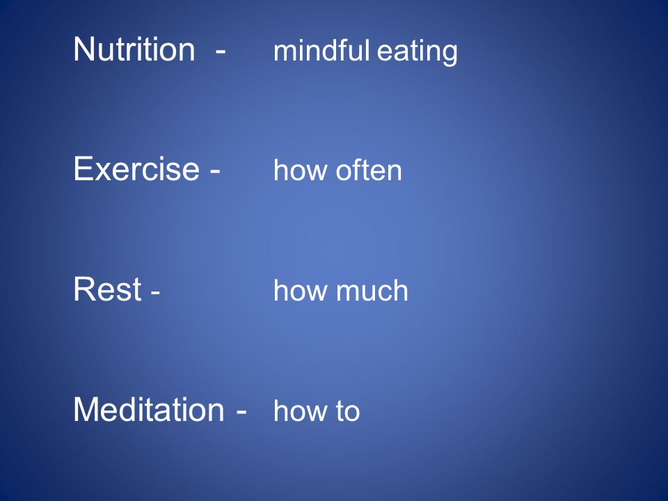 Nutrition - mindful eating Exercise - how often Rest - how much Meditation - how to