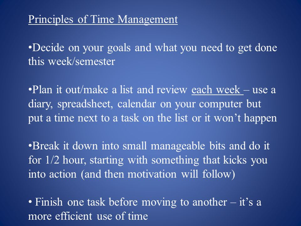 Principles of Time Management Decide on your goals and what you need to get done this week/semester Plan it out/make a list and review each week – use