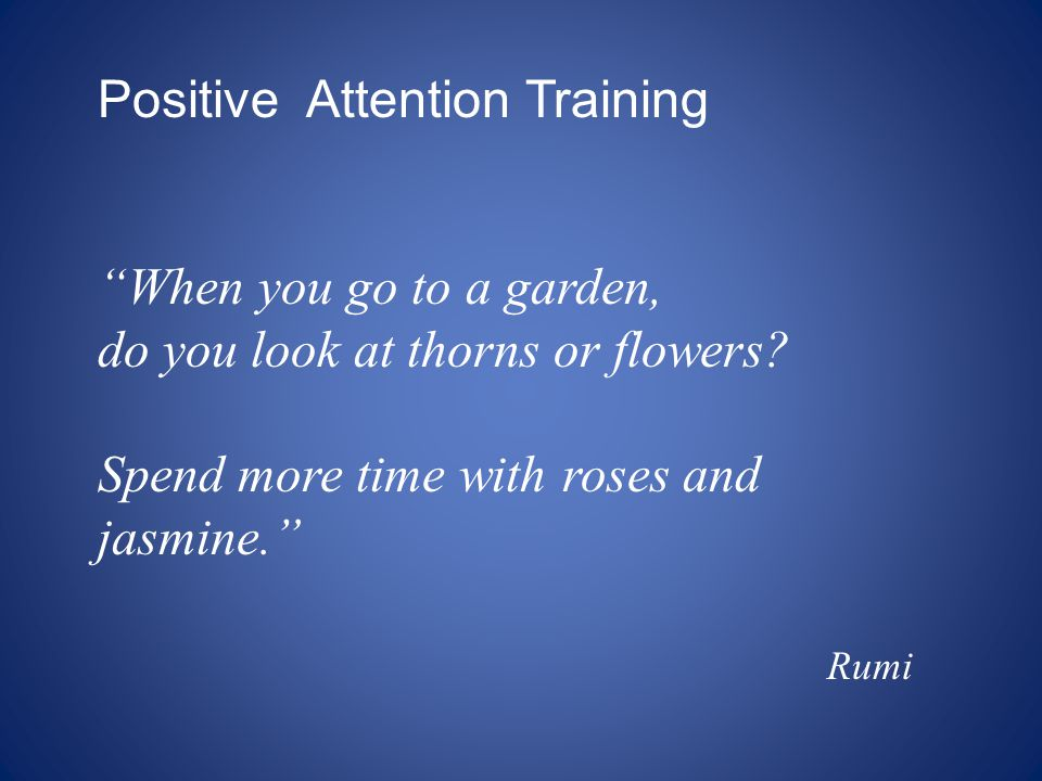 "Positive Attention Training ""When you go to a garden, do you look at thorns or flowers? Spend more time with roses and jasmine."" Rumi"