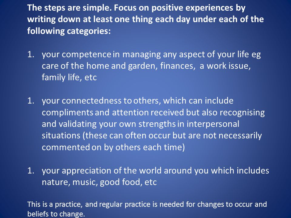 The steps are simple. Focus on positive experiences by writing down at least one thing each day under each of the following categories: 1.your compete